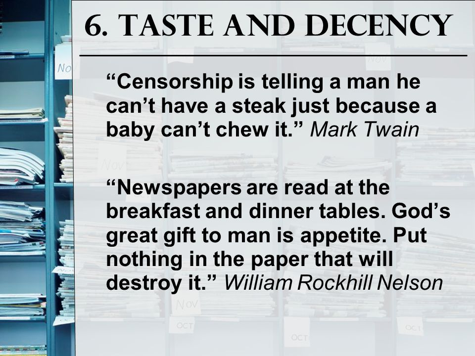"6. Taste and Decency ""Censorship is telling a man he can't have a steak just because a baby can't chew it."" Mark Twain ""Newspapers are read at the bre"