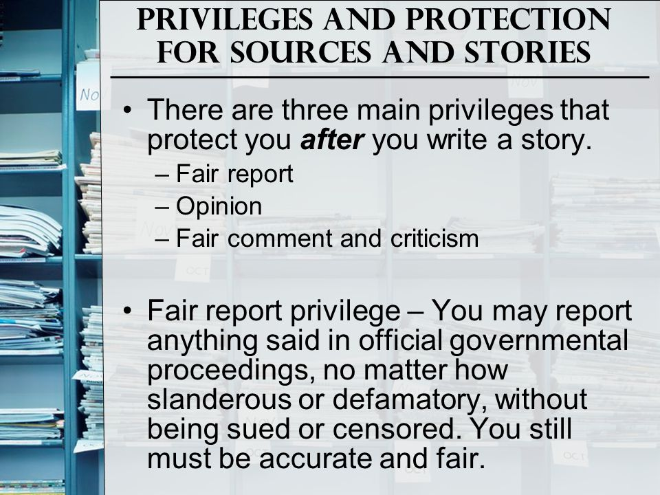 Privileges and Protection for Sources and Stories There are three main privileges that protect you after you write a story. –Fair report –Opinion –Fai