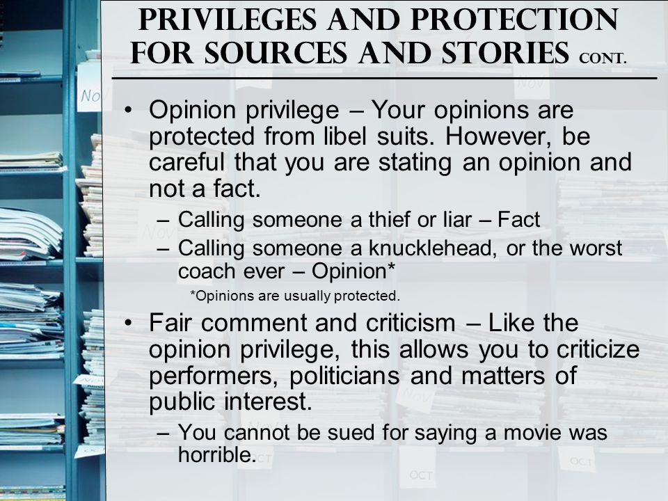 Privileges and Protection for Sources and Stories Cont. Opinion privilege – Your opinions are protected from libel suits. However, be careful that you