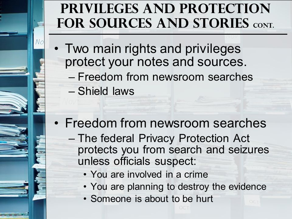 Privileges and Protection for Sources and Stories Cont. Two main rights and privileges protect your notes and sources. –Freedom from newsroom searches