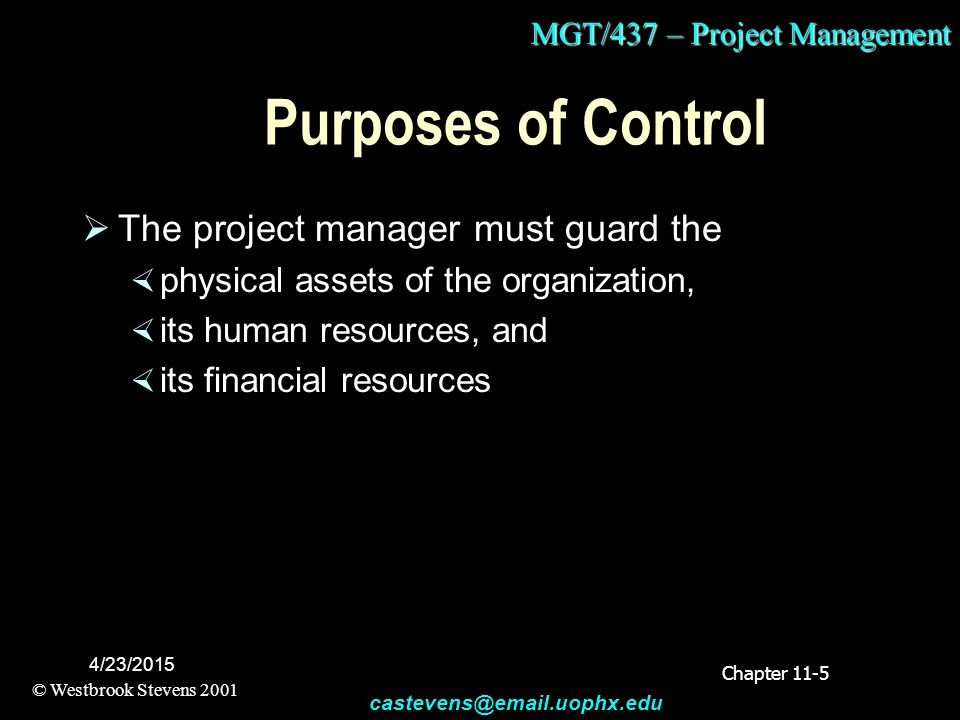 MGT/437 – Project Management © Westbrook Stevens 2001 castevens@email.uophx.edu 4/23/2015 Purposes of Control  The project manager must guard the  p