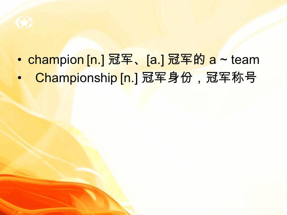 champion [n.] 冠军、 [a.] 冠军的 a ~ team Championship [n.] 冠军身份,冠军称号