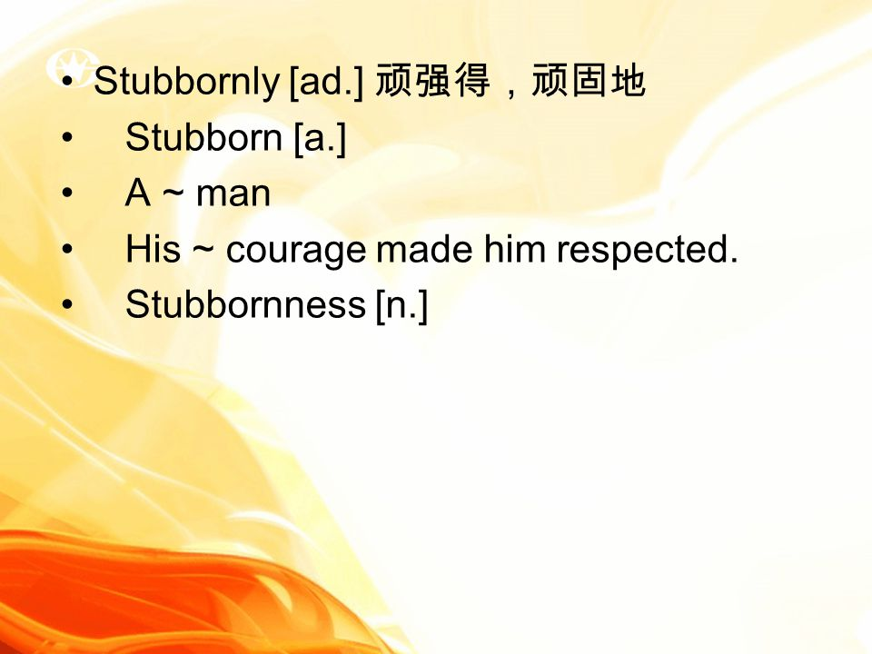 Stubbornly [ad.] 顽强得,顽固地 Stubborn [a.] A ~ man His ~ courage made him respected. Stubbornness [n.]