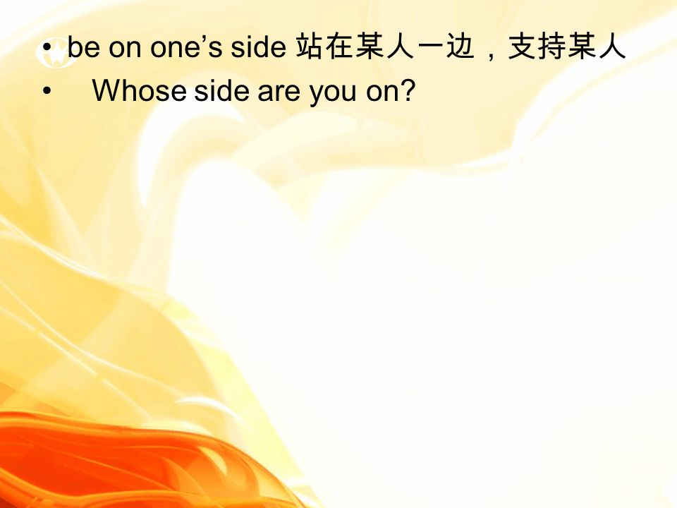 be on one's side 站在某人一边,支持某人 Whose side are you on