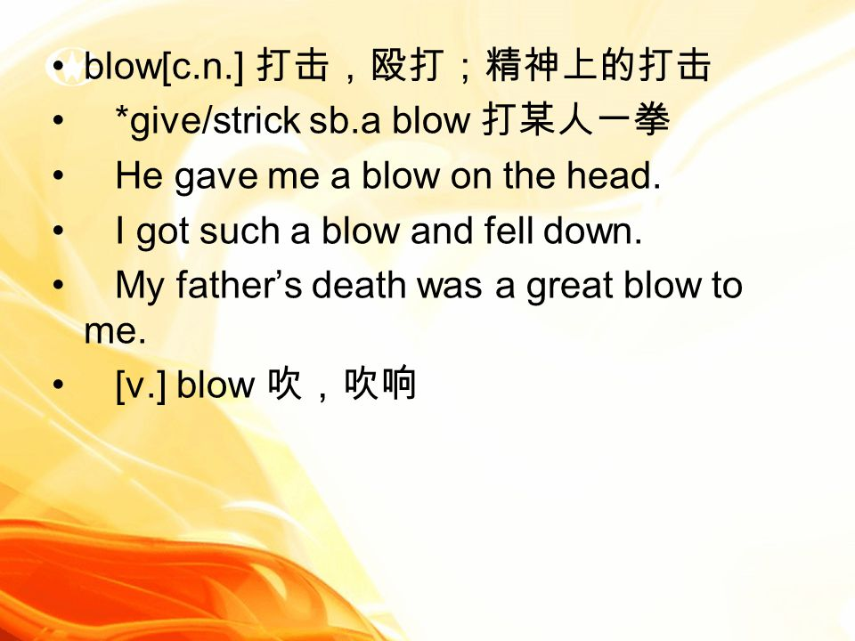 blow[c.n.] 打击,殴打;精神上的打击 *give/strick sb.a blow 打某人一拳 He gave me a blow on the head.