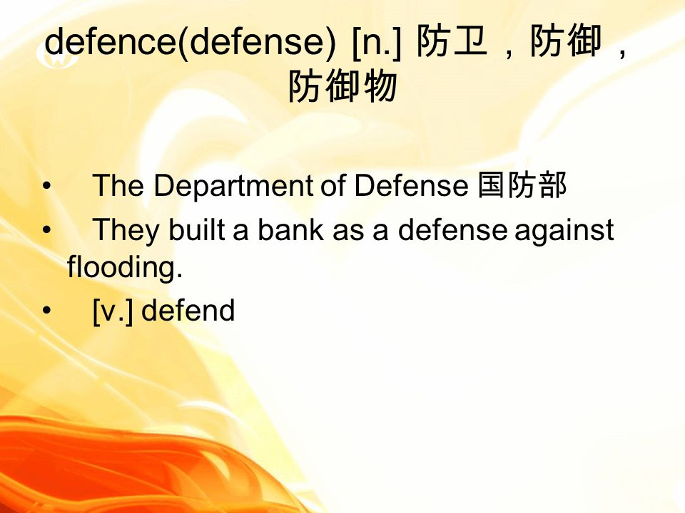 defence(defense) [n.] 防卫,防御, 防御物 The Department of Defense 国防部 They built a bank as a defense against flooding.