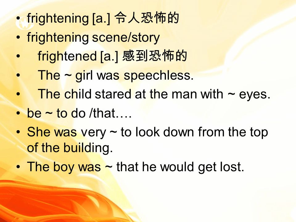 frightening [a.] 令人恐怖的 frightening scene/story frightened [a.] 感到恐怖的 The ~ girl was speechless.