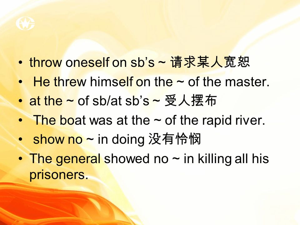 throw oneself on sb's ~ 请求某人宽恕 He threw himself on the ~ of the master.