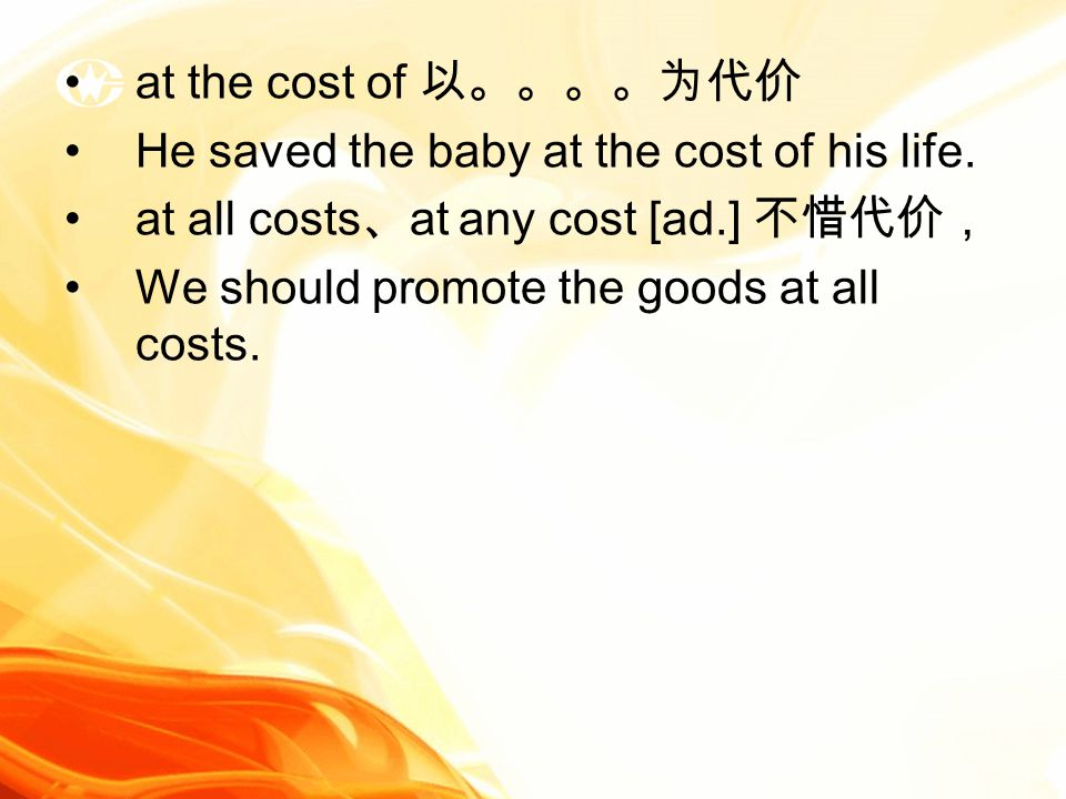 at the cost of 以。。。。为代价 He saved the baby at the cost of his life.
