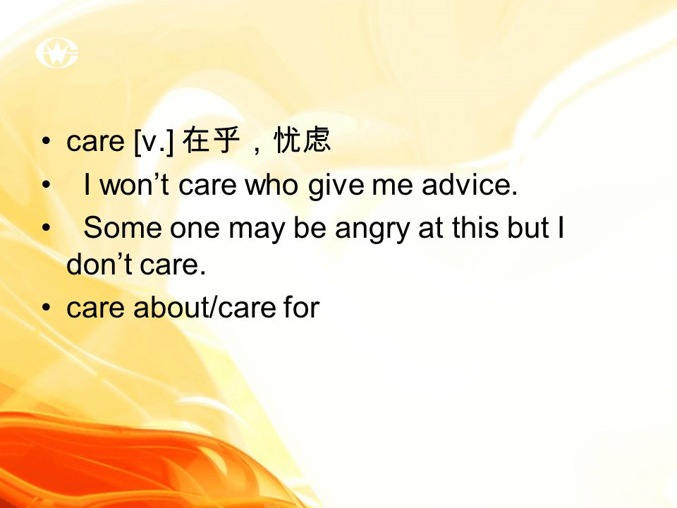 care [v.] 在乎,忧虑 I won't care who give me advice. Some one may be angry at this but I don't care.