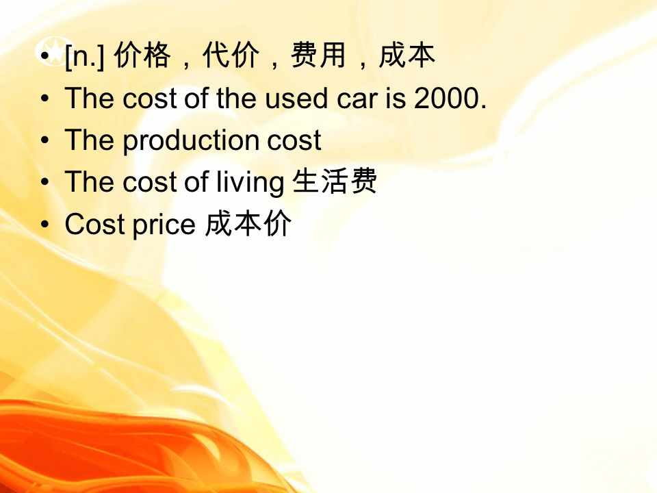 [n.] 价格,代价,费用,成本 The cost of the used car is 2000.