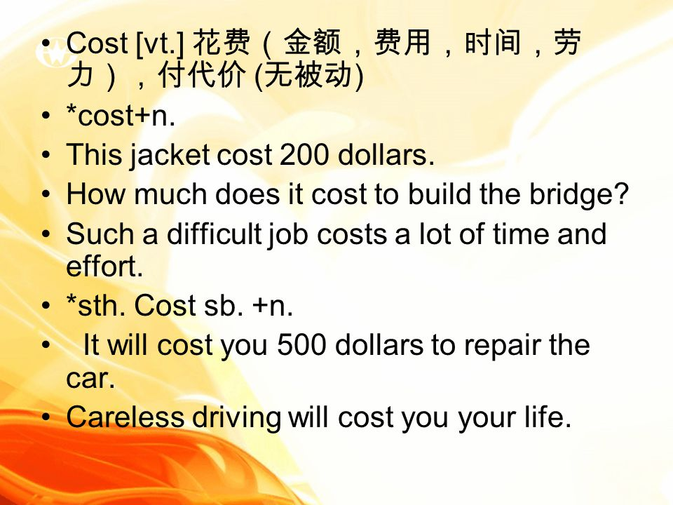 Cost [vt.] 花费(金额,费用,时间,劳 力),付代价 ( 无被动 ) *cost+n. This jacket cost 200 dollars.