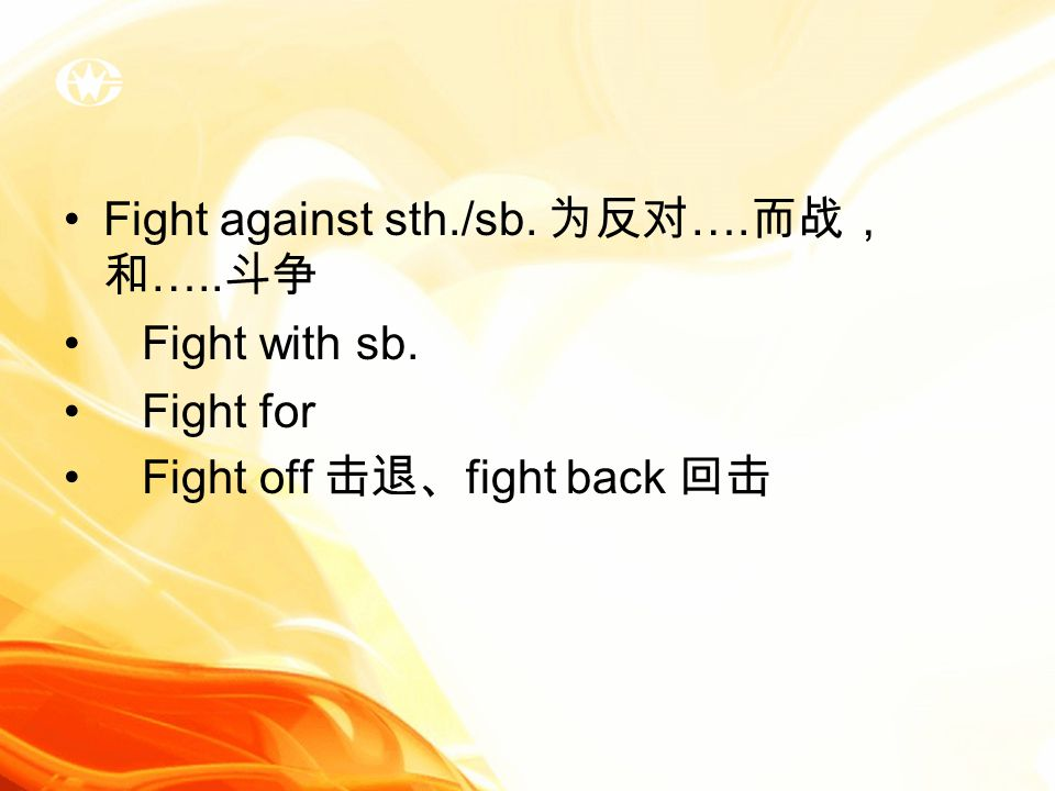 Fight against sth./sb. 为反对 …. 而战, 和 ….. 斗争 Fight with sb. Fight for Fight off 击退、 fight back 回击