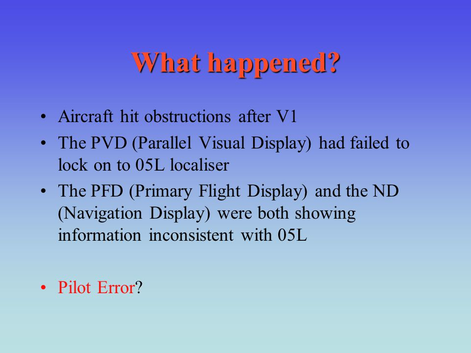 What happened? Aircraft hit obstructions after V1 The PVD (Parallel Visual Display) had failed to lock on to 05L localiser The PFD (Primary Flight Dis