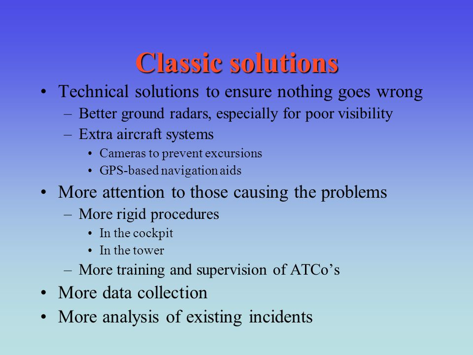 Classic solutions Technical solutions to ensure nothing goes wrong –Better ground radars, especially for poor visibility –Extra aircraft systems Camer