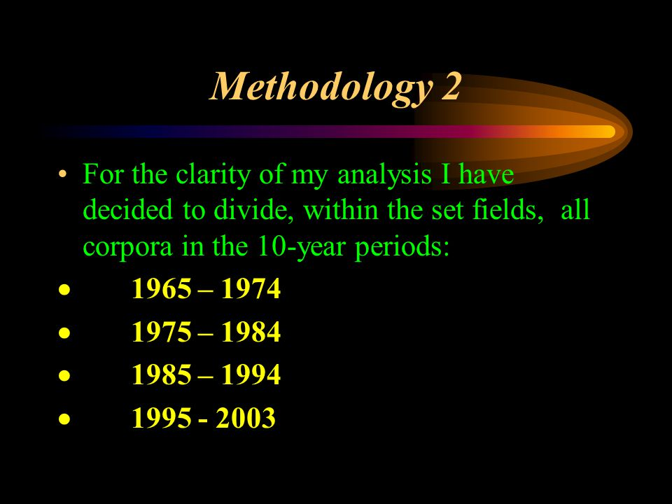 Methodology 2 For the clarity of my analysis I have decided to divide, within the set fields, all corpora in the 10-year periods:  1965 – 1974  1975 – 1984  1985 – 1994  1995 - 2003