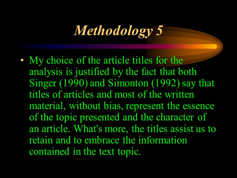 Methodology 5 My choice of the article titles for the analysis is justified by the fact that both Singer (1990) and Simonton (1992) say that titles of articles and most of the written material, without bias, represent the essence of the topic presented and the character of an article.