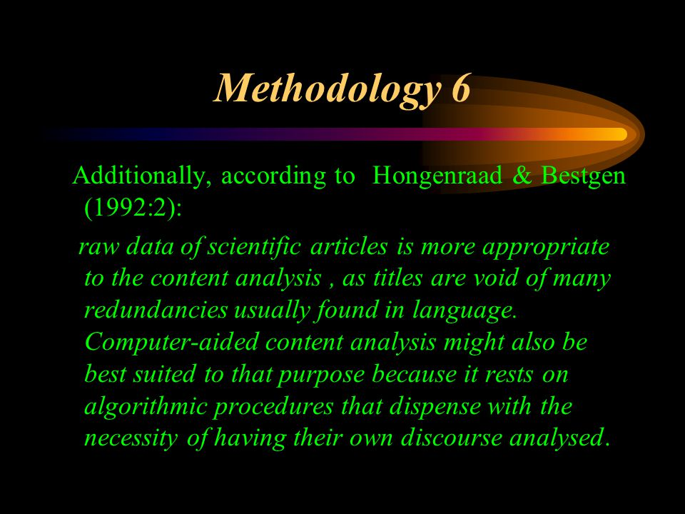 Methodology 6 Additionally, according to Hongenraad & Bestgen (1992:2): raw data of scientific articles is more appropriate to the content analysis, as titles are void of many redundancies usually found in language.