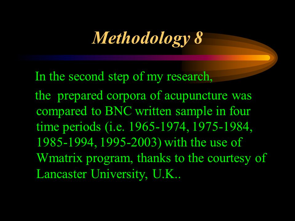 Methodology 8 In the second step of my research, the prepared corpora of acupuncture was compared to BNC written sample in four time periods (i.e.