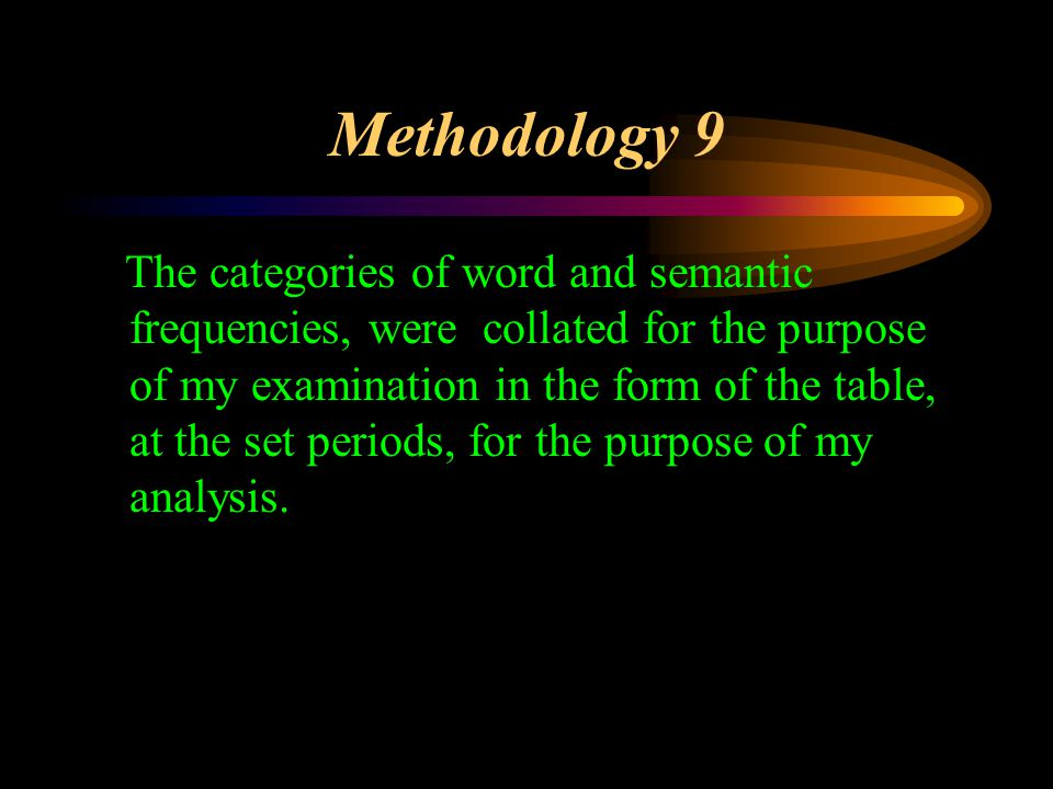 Methodology 9 The categories of word and semantic frequencies, were collated for the purpose of my examination in the form of the table, at the set periods, for the purpose of my analysis.