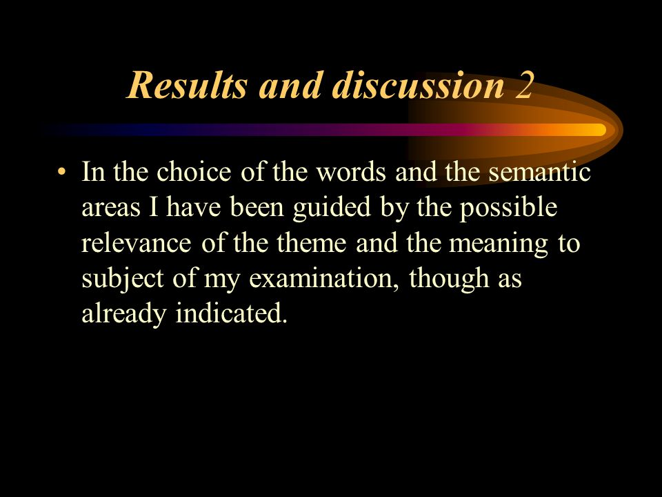 Results and discussion 2 In the choice of the words and the semantic areas I have been guided by the possible relevance of the theme and the meaning to subject of my examination, though as already indicated.