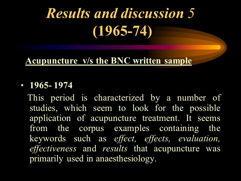 Results and discussion 5 (1965-74) Acupuncture v/s the BNC written sample 1965- 1974 This period is characterized by a number of studies, which seem to look for the possible application of acupuncture treatment.