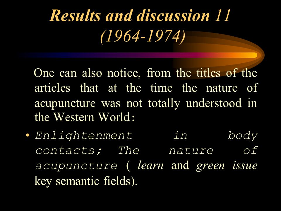 Results and discussion 11 (1964-1974) One can also notice, from the titles of the articles that at the time the nature of acupuncture was not totally understood in the Western World : Enlightenment in body contacts; The nature of acupuncture ( learn and green issue key semantic fields).