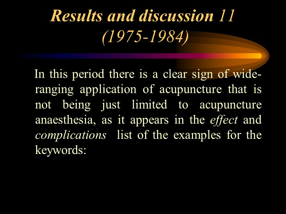 Results and discussion 11 (1975-1984) In this period there is a clear sign of wide- ranging application of acupuncture that is not being just limited to acupuncture anaesthesia, as it appears in the effect and complications list of the examples for the keywords: