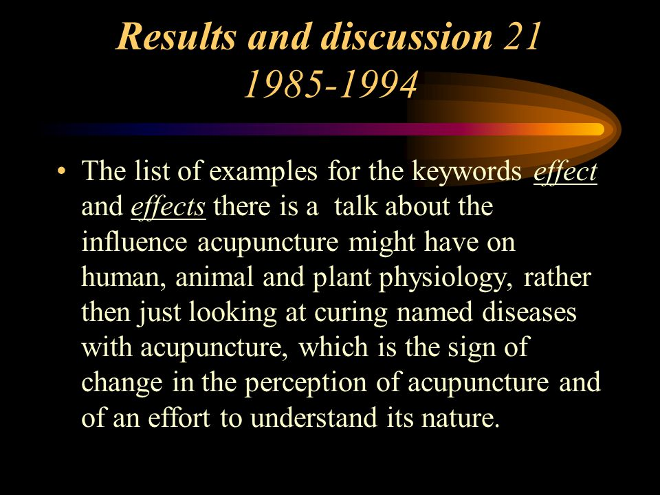 Results and discussion 21 1985-1994 The list of examples for the keywords effect and effects there is a talk about the influence acupuncture might have on human, animal and plant physiology, rather then just looking at curing named diseases with acupuncture, which is the sign of change in the perception of acupuncture and of an effort to understand its nature.