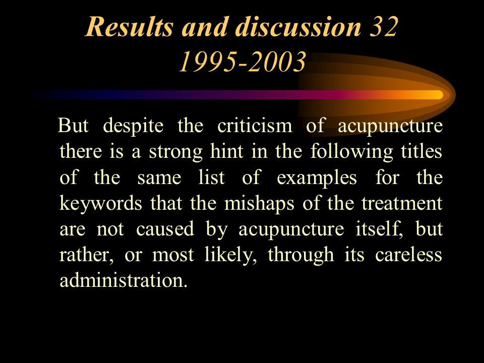 Results and discussion 32 1995-2003 But despite the criticism of acupuncture there is a strong hint in the following titles of the same list of examples for the keywords that the mishaps of the treatment are not caused by acupuncture itself, but rather, or most likely, through its careless administration.