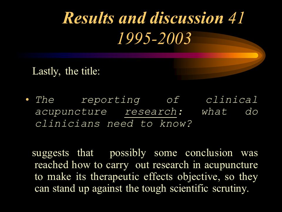 Results and discussion 41 1995-2003 Lastly, the title: The reporting of clinical acupuncture research: what do clinicians need to know.