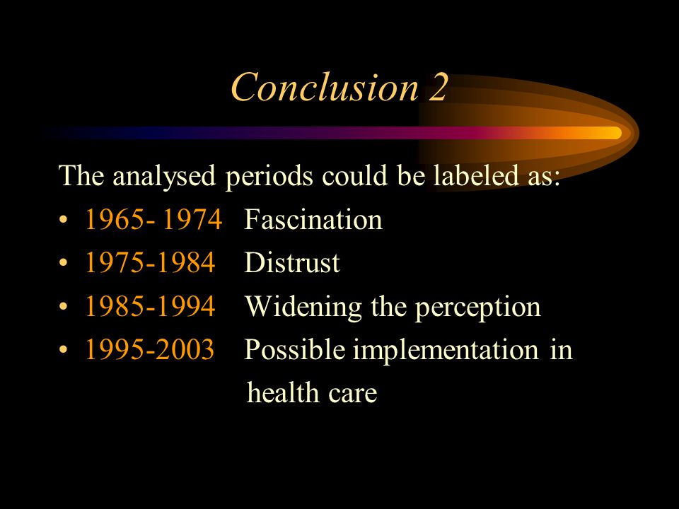 Conclusion 2 The analysed periods could be labeled as: 1965- 1974 Fascination 1975-1984 Distrust 1985-1994 Widening the perception 1995-2003 Possible implementation in health care
