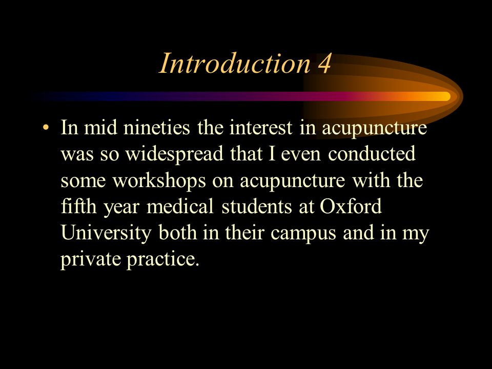 Introduction 4 In mid nineties the interest in acupuncture was so widespread that I even conducted some workshops on acupuncture with the fifth year medical students at Oxford University both in their campus and in my private practice.