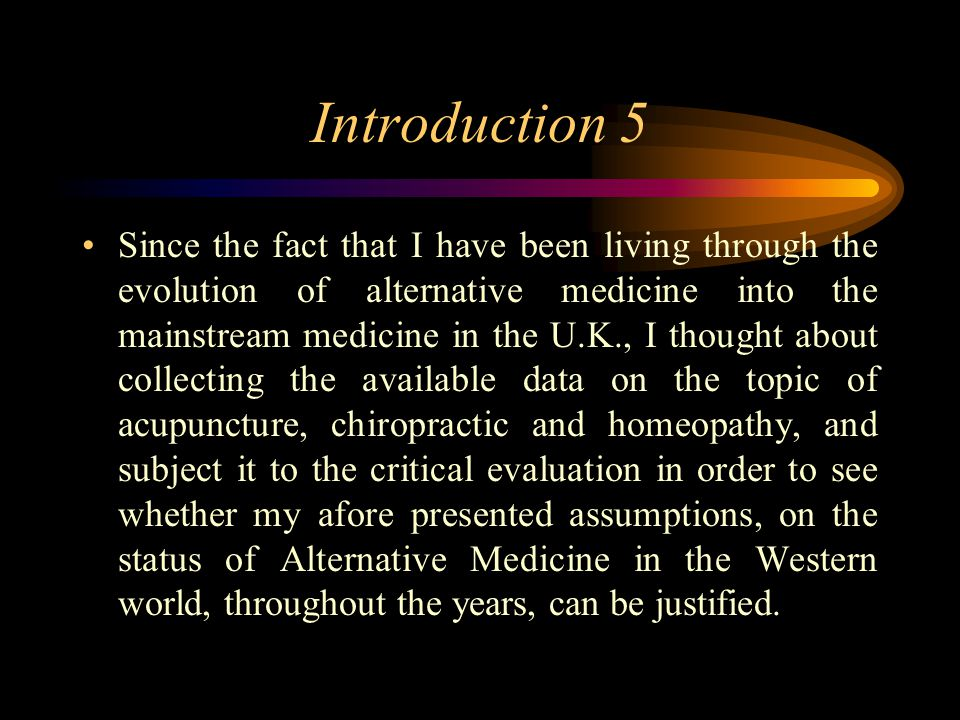 Introduction 5 Since the fact that I have been living through the evolution of alternative medicine into the mainstream medicine in the U.K., I thought about collecting the available data on the topic of acupuncture, chiropractic and homeopathy, and subject it to the critical evaluation in order to see whether my afore presented assumptions, on the status of Alternative Medicine in the Western world, throughout the years, can be justified.