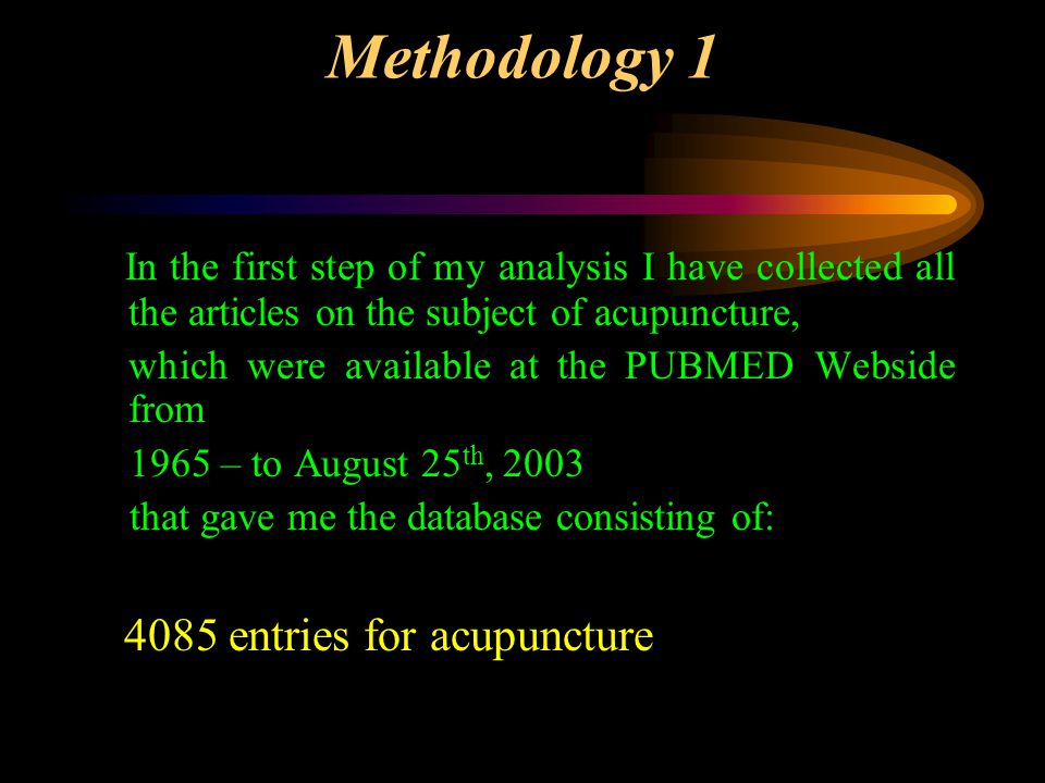 Methodology 1 In the first step of my analysis I have collected all the articles on the subject of acupuncture, which were available at the PUBMED Webside from 1965 – to August 25 th, 2003 that gave me the database consisting of: 4085 entries for acupuncture