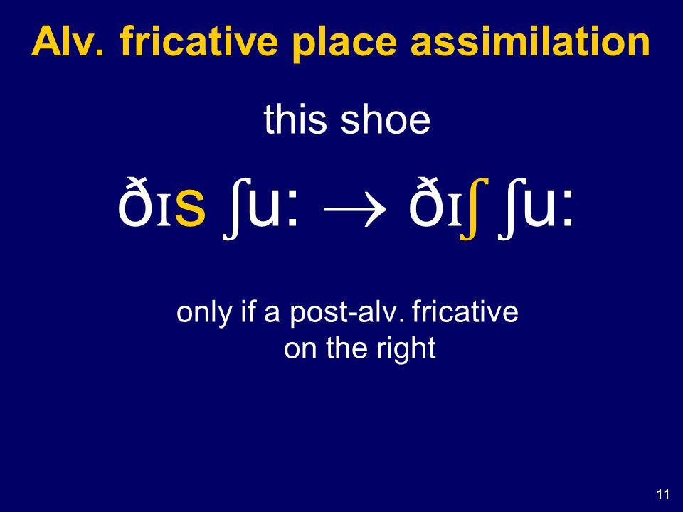 11 Alv. fricative place assimilation this shoe ð ɪ s ʃ u:  ð ɪʃ ʃ u: only if a post-alv.