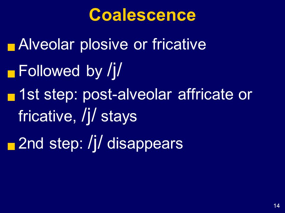 14 Coalescence  Alveolar plosive or fricative  Followed by /j/  1st step: post-alveolar affricate or fricative, /j/ stays  2nd step: /j/ disappear