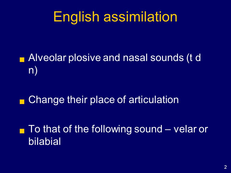 2 English assimilation  Alveolar plosive and nasal sounds (t d n)  Change their place of articulation  To that of the following sound – velar or bi