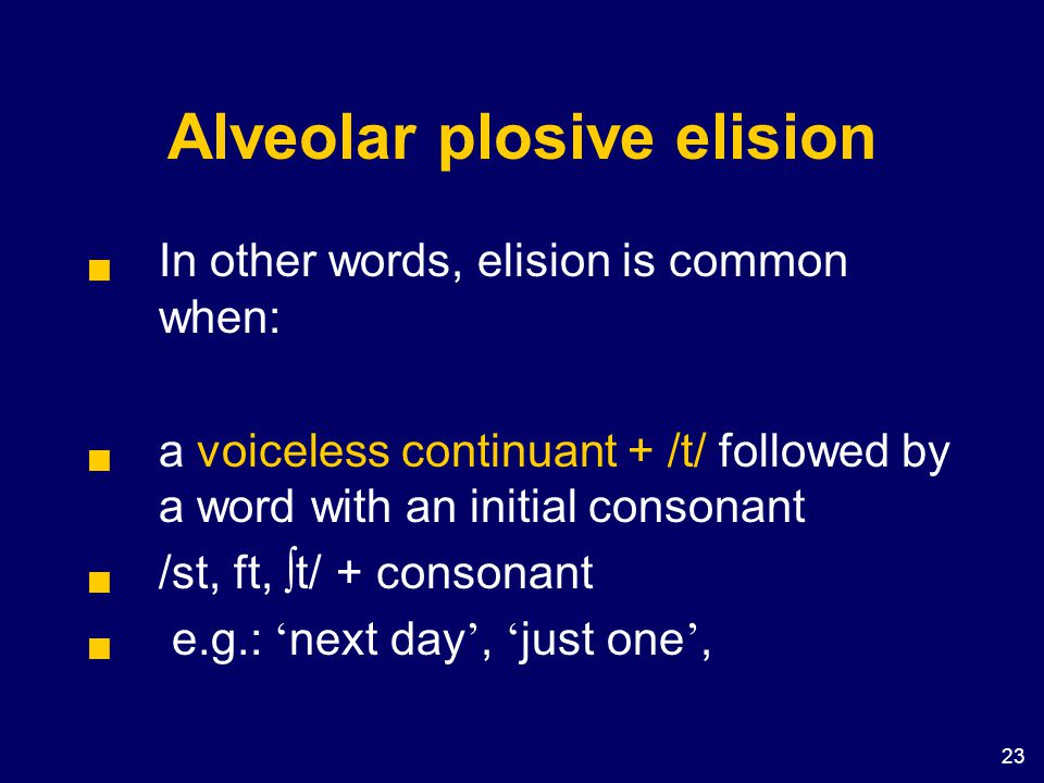 23 Alveolar plosive elision  In other words, elision is common when:  a voiceless continuant + /t/ followed by a word with an initial consonant  /s