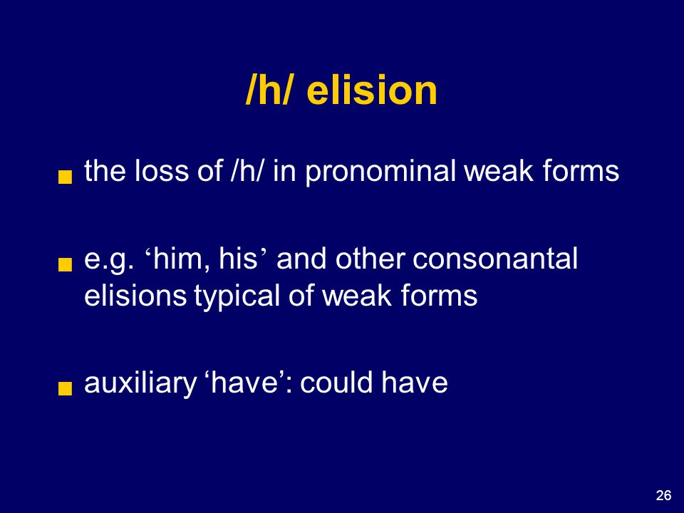 26 /h/ elision  the loss of /h/ in pronominal weak forms  e.g. ' him, his ' and other consonantal elisions typical of weak forms  auxiliary 'have':