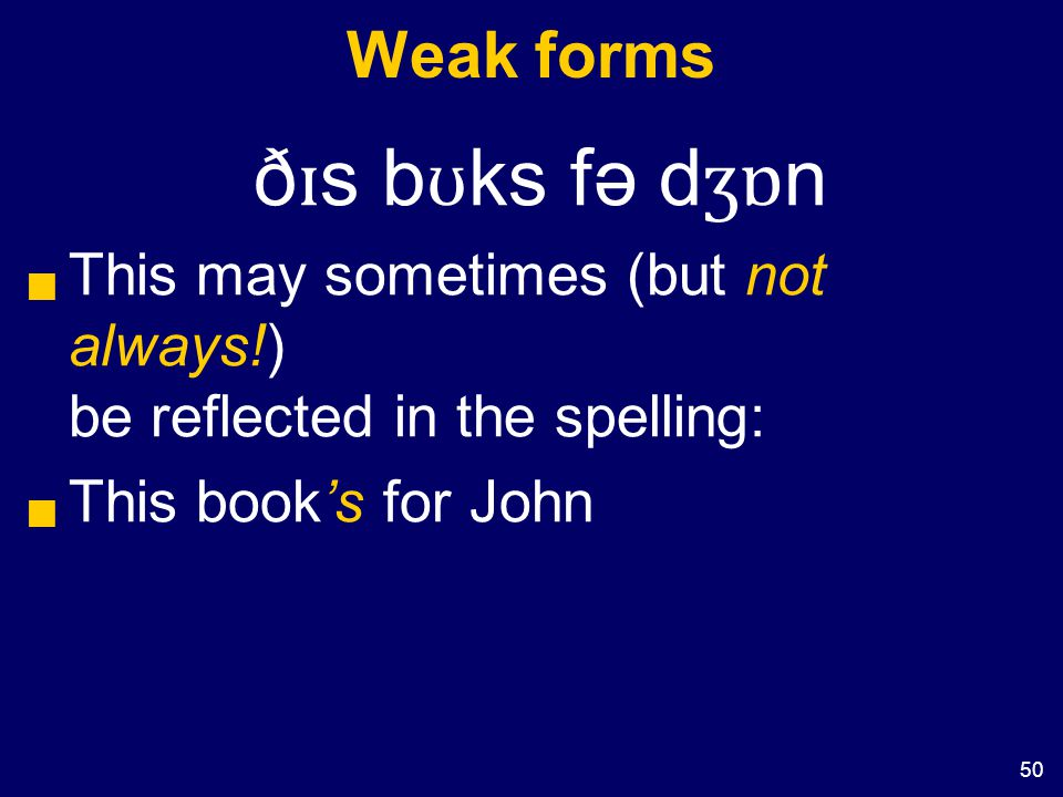 50 Weak forms ð ɪ s b ʊ ks fə d ʒɒ n  This may sometimes (but not always!) be reflected in the spelling:  This book's for John