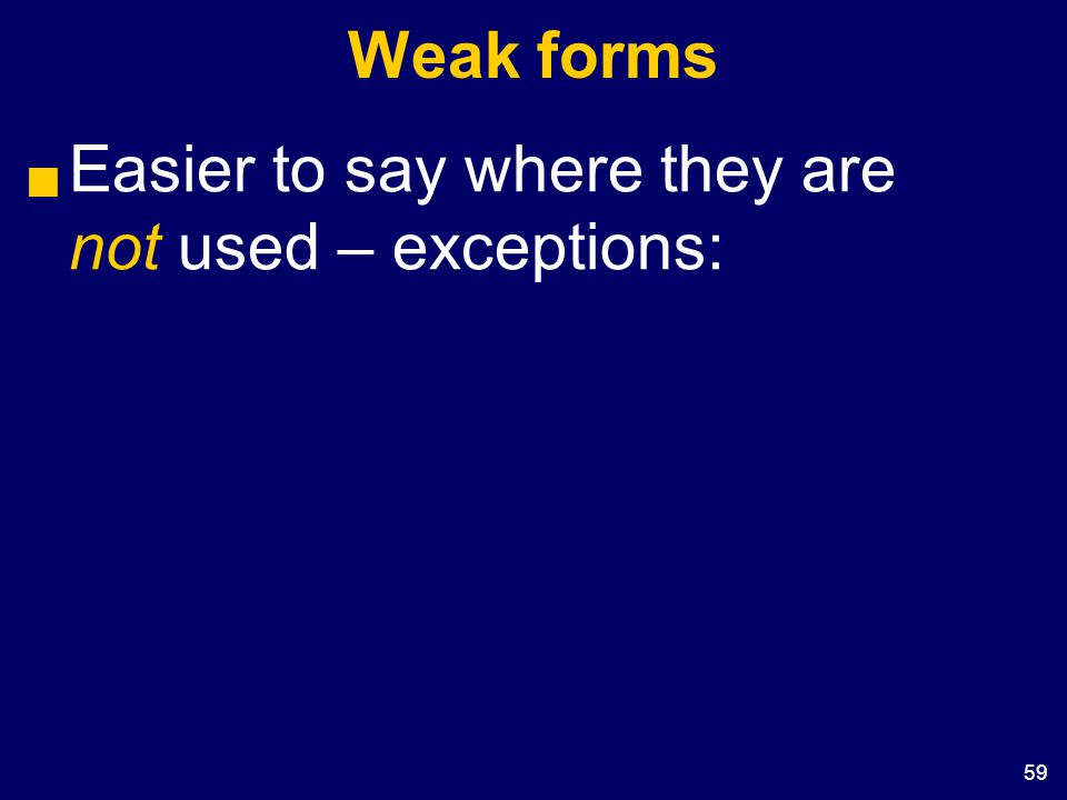 59 Weak forms  Easier to say where they are not used – exceptions: