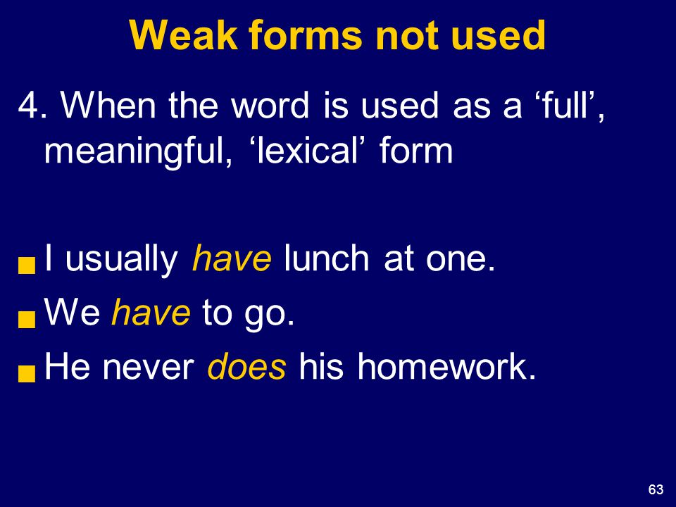 63 Weak forms not used 4. When the word is used as a 'full', meaningful, 'lexical' form  I usually have lunch at one.  We have to go.  He never doe