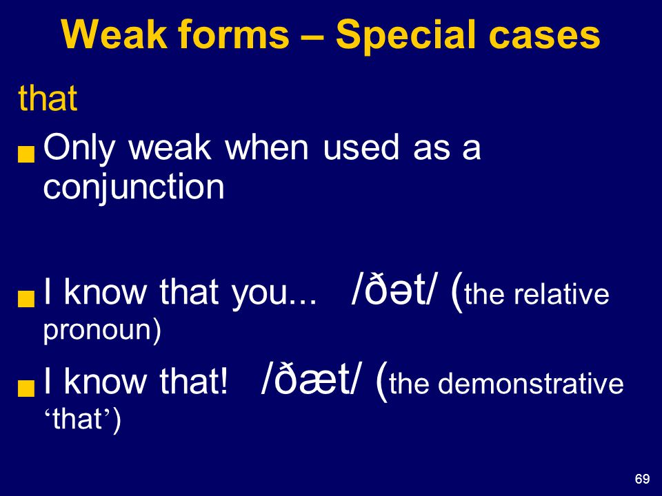 69 Weak forms – Special cases that  Only weak when used as a conjunction  I know that you... /ðət/ ( the relative pronoun)  I know that! /ðæt/ ( th