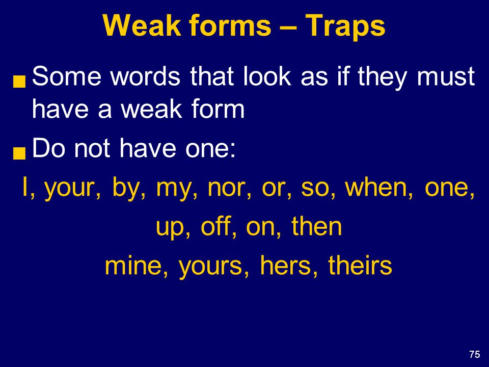 75 Weak forms – Traps  Some words that look as if they must have a weak form  Do not have one: I, your, by, my, nor, or, so, when, one, up, off, on,