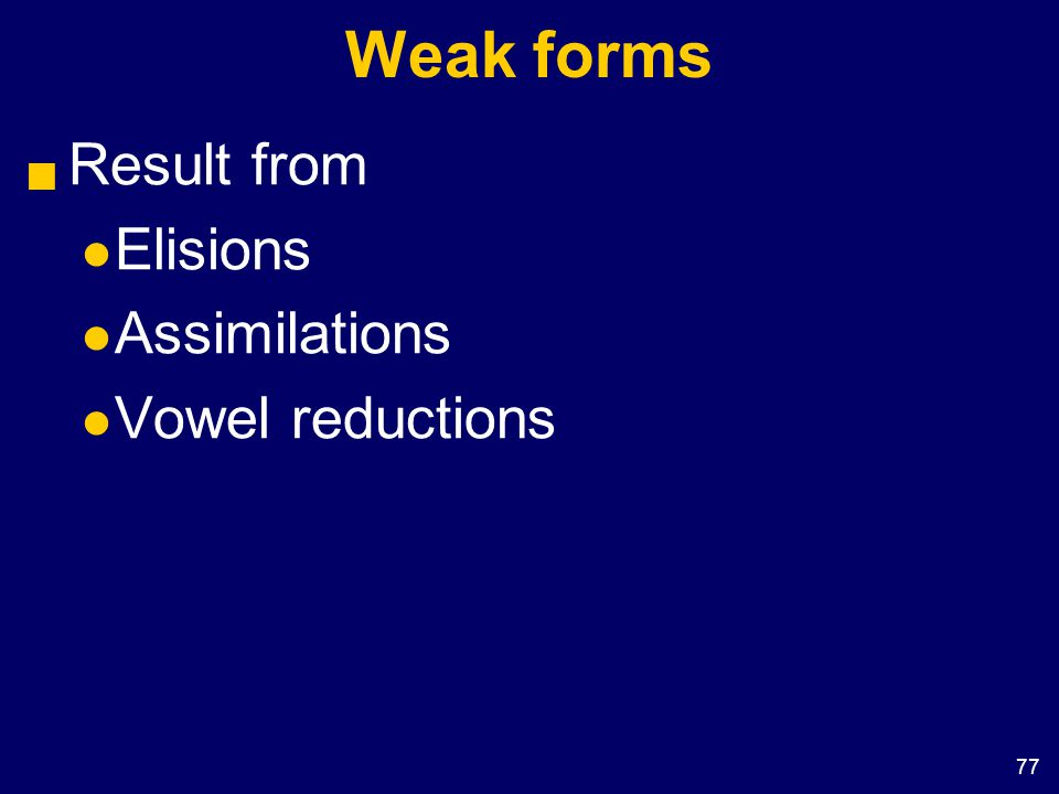 77 Weak forms  Result from Elisions Assimilations Vowel reductions
