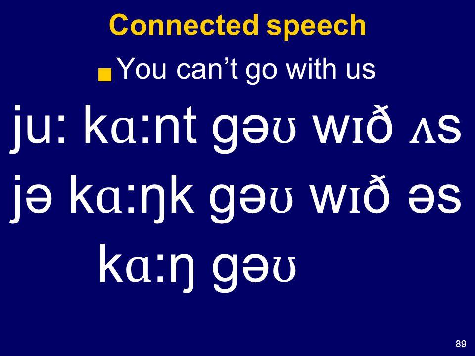 89 Connected speech  You can't go with us ju: k ɑ :nt gə ʊ w ɪ ð ʌ s jə k ɑ :ŋk gə ʊ w ɪ ð əs k ɑ :ŋ gə ʊ