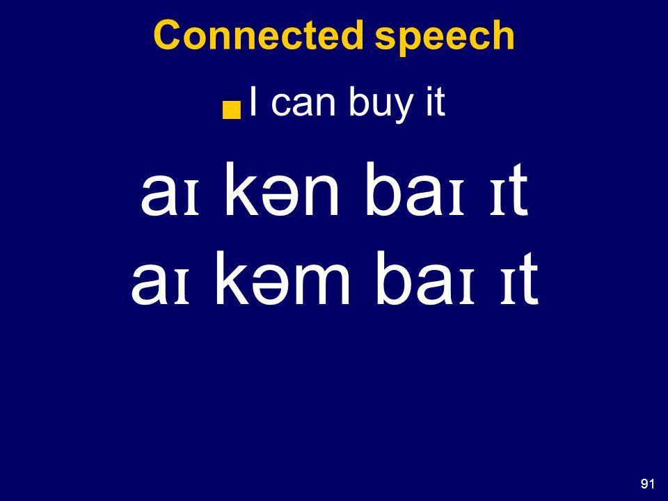 91 Connected speech  I can buy it a ɪ kən ba ɪ ɪ t a ɪ kəm ba ɪ ɪ t