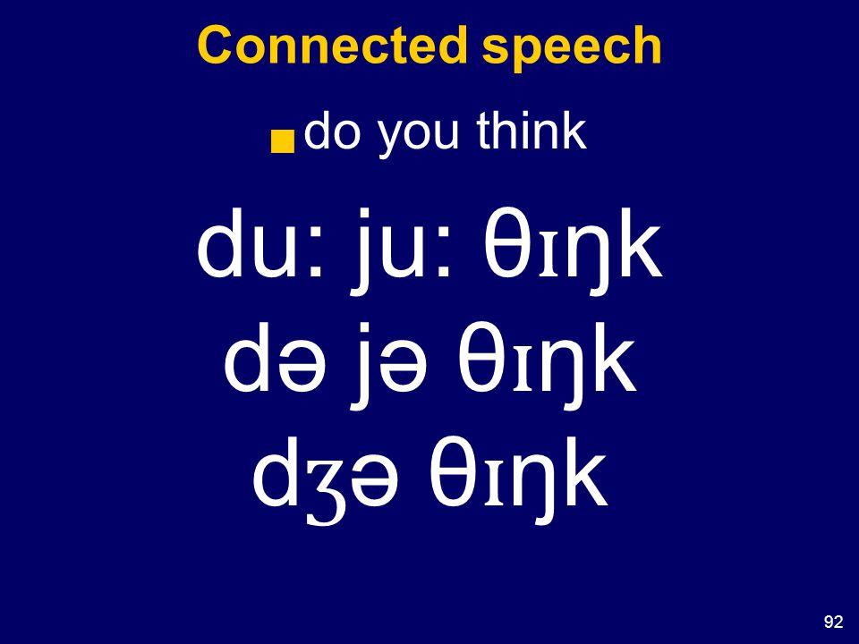 92 Connected speech  do you think du: ju: θ ɪ ŋk də jə θ ɪ ŋk d ʒ ə θ ɪ ŋk