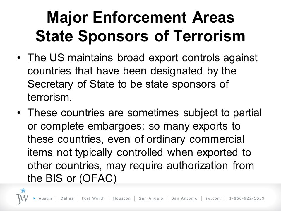 Major Enforcement Areas State Sponsors of Terrorism The US maintains broad export controls against countries that have been designated by the Secretary of State to be state sponsors of terrorism.